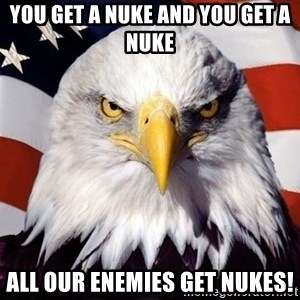 American Pride Eagle - you get a nuke and you get a nuke all our enemies get nukes!