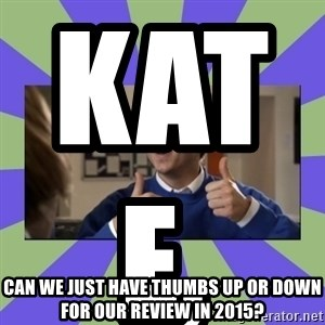 INBETWEENERS FRIEND - Kate,                           Can we just have thumbs up or down for our Review in 2015?