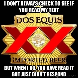 Dos Equis - I don't always check to see if you read my text But when I do, you have read it but just didn't respond