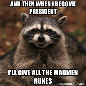 evil raccoon - and then when i become president i'll give all the madmen nukes