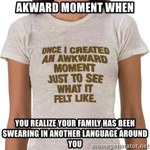 That Awkward Moment When - Akward moment when You realize your family has been swearing in another language around you