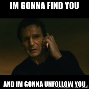 liam neeson taken - IM GONNA FIND YOU AND IM GONNA UNFOLLOW YOU