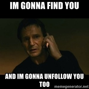liam neeson taken - IM GONNA FIND YOU AND IM GONNA UNFOLLOW YOU TOO