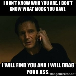 liam neeson taken - I don't know who you are. I don't know what mods you have. I will find you and I will drag your ass.