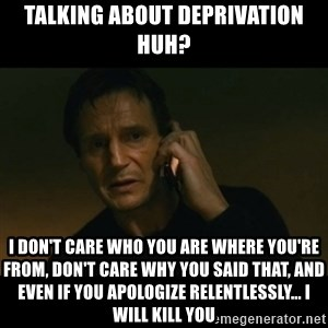 liam neeson taken - Talking about deprivation huh? I don't care who you are where you're from, don't care why you said that, and even if you apologize relentlessly... I WILL KILL YOU