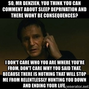 liam neeson taken - So, Mr Denzien, you think you can comment about sleep deprivation and there wont be consequences?   I don't care who you are where you're from, don't care why you said that, because there is nothing that will stop me from relentlessly hunting you down and ending your life.