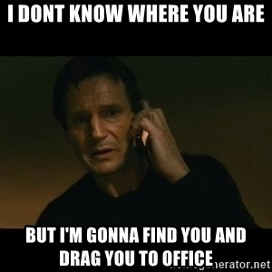 liam neeson taken - I dont know where you are But I'm gonna find you and drag you to office