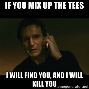 liam neeson taken - If you mix up the tees I will find you, and i will kill you