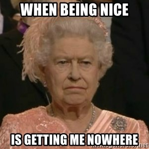 Unimpressed Queen Elizabeth  - When being nice Is getting me nowhere