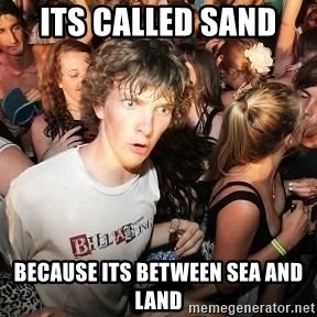 Sudden Realization Ralph - Its called sand  because its between sea and land