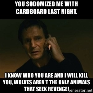 liam neeson taken - You sodomized me with cardboard last night. I know who you are and I will kill you, wolves aren't the only animals that seek revenge!