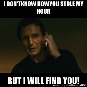 liam neeson taken - i don'tknow howyou stole my hour But i will find you!