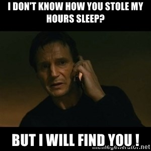 liam neeson taken - i don't know how you stole my hours sleep? but i will find you !
