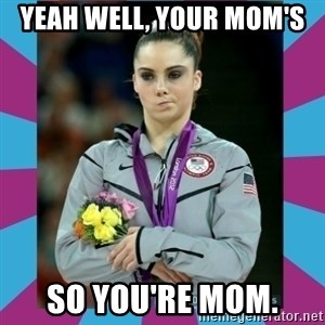 Makayla Maroney  - Yeah well, your mom's so you're mom.