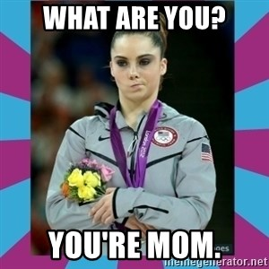 Makayla Maroney  - what are you? you're mom.