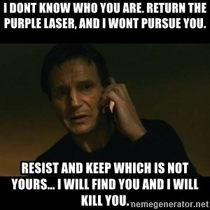 liam neeson taken - I DONT KNOW WHO YOU ARE. RETURN THE PURPLE LASER, AND I WONT PURSUE YOU. RESIST AND KEEP WHICH IS NOT YOURS... I WILL FIND YOU AND I WILL KILL YOU.