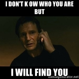 liam neeson taken - I don't k ow who you are but I will find you