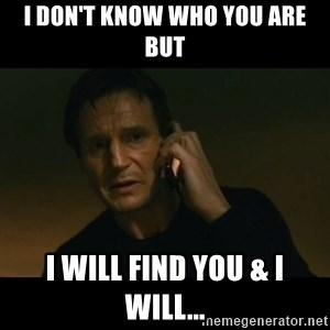liam neeson taken - I don't know who you are but I will find you & I will...
