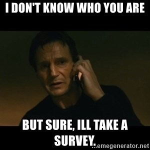 liam neeson taken - I don't know who you are but sure, ill take a survey.