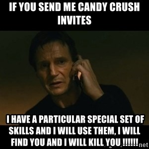 liam neeson taken - If you send me candy crush invites  I have a particular special set of skills and I will use them, i will find you and I will kill you !!!!!!