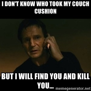 liam neeson taken - I don't know who took my couch cushion  but I will find you and kill you...
