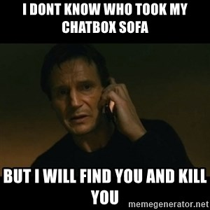 liam neeson taken - I dont know who took my chatbox sofa  but i will find you and kill you