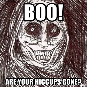 Never alone ghost - BOO! Are your hiccups gone?