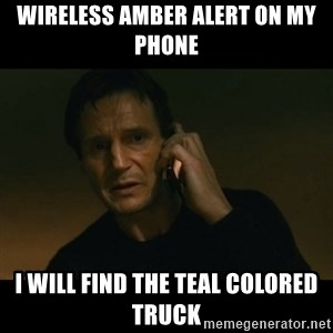 liam neeson taken - Wireless Amber Alert On My Phone I will find the teal colored truck