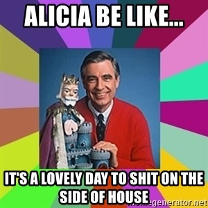 mr rogers  - alicia be like... it's a lovely day to shit on the side of house