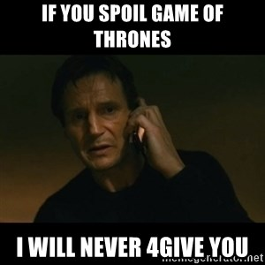 liam neeson taken - If you spoil Game Of Thrones i will never 4give you