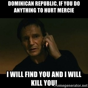 liam neeson taken - Dominican Republic, if you do anything to hurt Mercie I will find you and I will kill you!