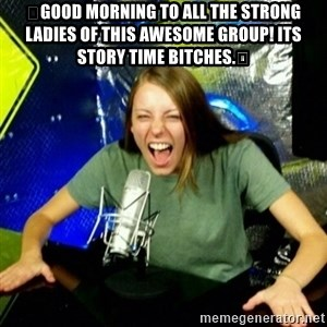Unfunny/Uninformed Podcast Girl - 👑Good morning to all the strong ladies of this awesome group! Its story time bitches.👑
