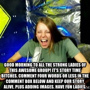 Unfunny/Uninformed Podcast Girl -  Good morning to all the strong ladies of this awesome group! It's story time bitches. Comment four words or less in the comment box below and keep our story alive. Plus adding images. Have fun ladies.