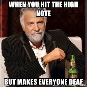 The Most Interesting Man In The World - when you hit the high note  but makes everyone deaf