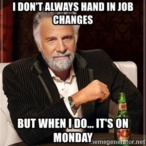 The Most Interesting Man In The World - i don't always hand in job changes but when i do... it's on monday