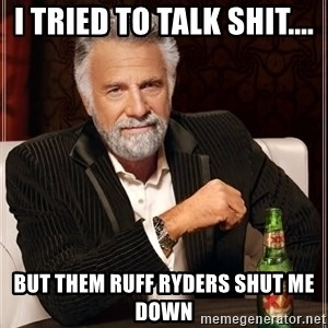 The Most Interesting Man In The World - I tried to talk shit.... but them RUFF RYDERS shut me down