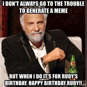 The Most Interesting Man In The World - I don't always go to the trouble to generate a meme But when I do it's for Rudy's birthday. Happy Birthday RUDY!!