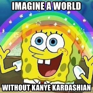 Imagination - Imagine a world  Without kanye Kardashian