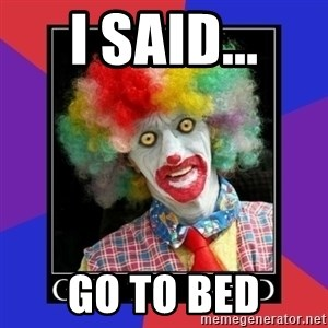 go to bed clown  - I said... Go To Bed
