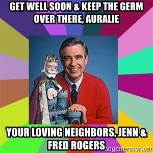 mr rogers  - get well soon & keep the germ over there, Auralie your loving neighbors, Jenn & Fred Rogers