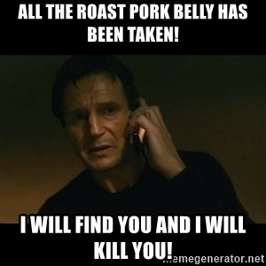 liam neeson taken - All the roast pork belly has been taken! I will find you and I will kill you!