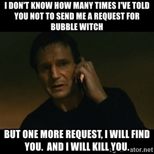 liam neeson taken - I don't know how many times I've told you not to send me a request for Bubble Witch But one more request, I will find you.  and I will kill you.