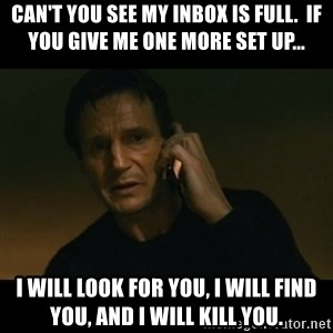 liam neeson taken - Can't you see my inbox is full.  If you give me one more set up... I will look for you, I will find you, and I will kill you.