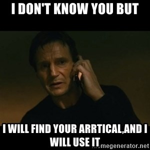 liam neeson taken - I don't know you BUT  I will find your arrtical,and I will use it