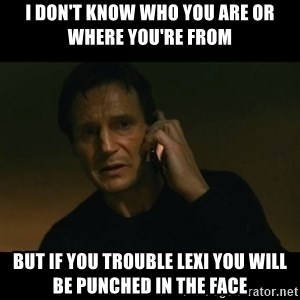 liam neeson taken - I don't know who you are or where you're from But if you trouble Lexi you will be punched in the face