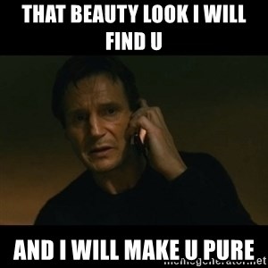 liam neeson taken - that beauty look I will find u  and I will make u PURE
