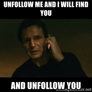 liam neeson taken - unfollow me and i will find you and unfollow you