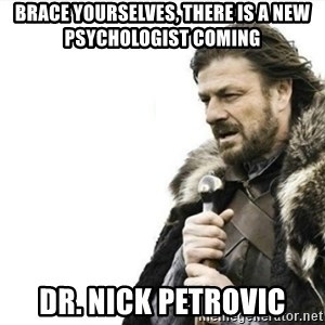 Prepare yourself - Brace yourselves, there is a new psychologist coming Dr. Nick Petrovic