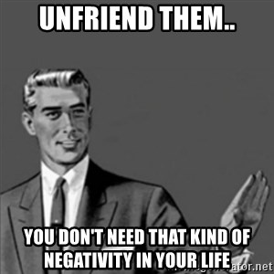 Correction Guy - unfriend them.. you don't need that kind of negativity in your life