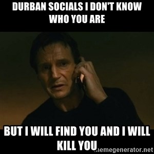liam neeson taken - Durban socials I don't know who you are But I will find you and I will kill you